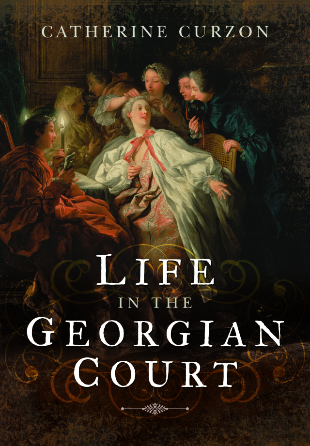 Life in the Georgian Court by Catherine Curzon