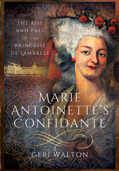 Marie Antoinette's Confidante: The Rise and Fall of the Princesse de Lamballe by Geri Walton