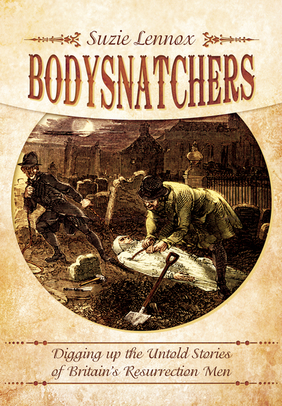 Body Snatchers: Digging up the Untold Stories of Britain's Resurrection Men by Suzie Lennox