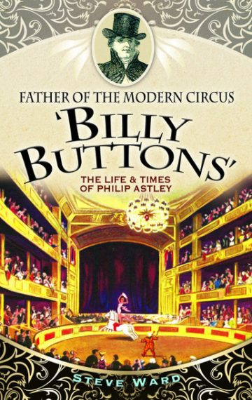 Father of the Modern Circus: 'Billy Buttons': The Life & Times of Philip Astley by Steve Ward