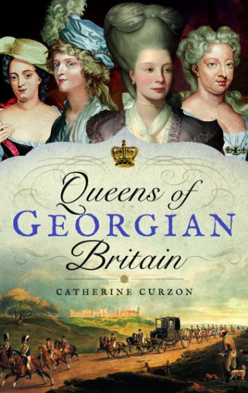 Queens of Georgian Britain by Catherine Curzon